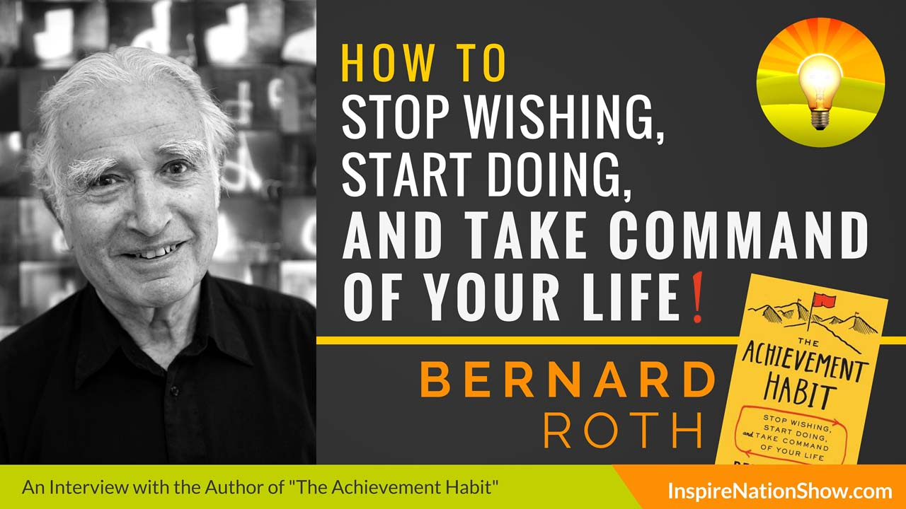 Bernard-Roth-Inpsire-Nation-Show-podcast-The-Achievement-Habit-stop-wishing-start-doing-and-take-command-of-your-life-standford-d-school-motivational-self-help