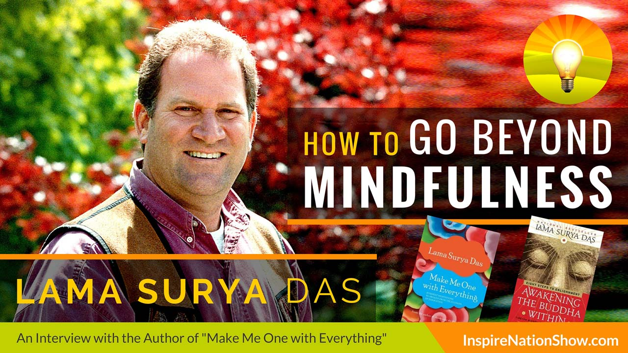 Lama-Surya-Das-Inspire-Nation-Show-podcast-Awaken-the-Buddha-Within-Make-Me-One-With-Everything-how-to-go-beyond-mindfulness-meditation