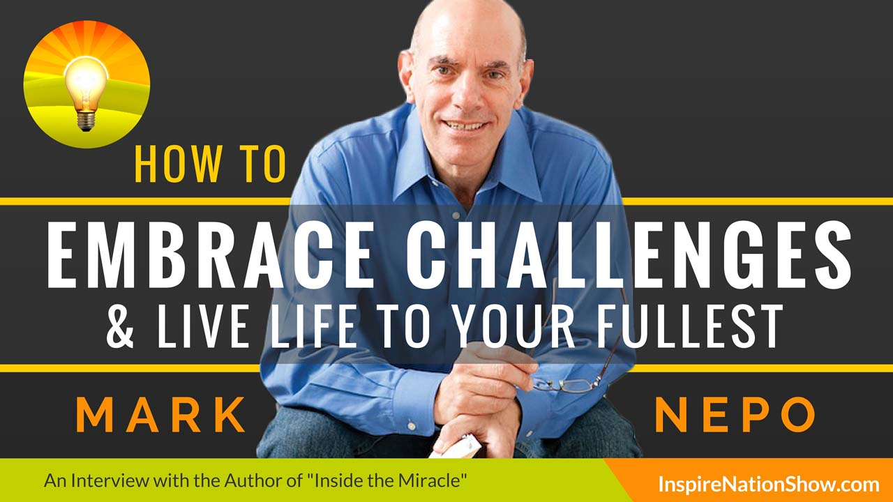 Mark-Nepo-Inspire-Nation-Show-podcast-Inside-the-Miracle-The-Book-of-Awakening-how-to-embrace-challenges-live-life-to-your-fullest-mindfulness-practice-self-help