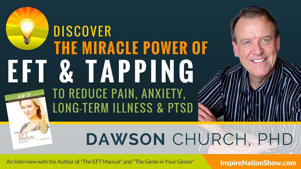Dawson-Church-Inspire-Nation-Show-podcast-The-EFT-Manual-tapping-reduce-pain-anxiety-long-term-illness-ptsd-alternative-health-self-help