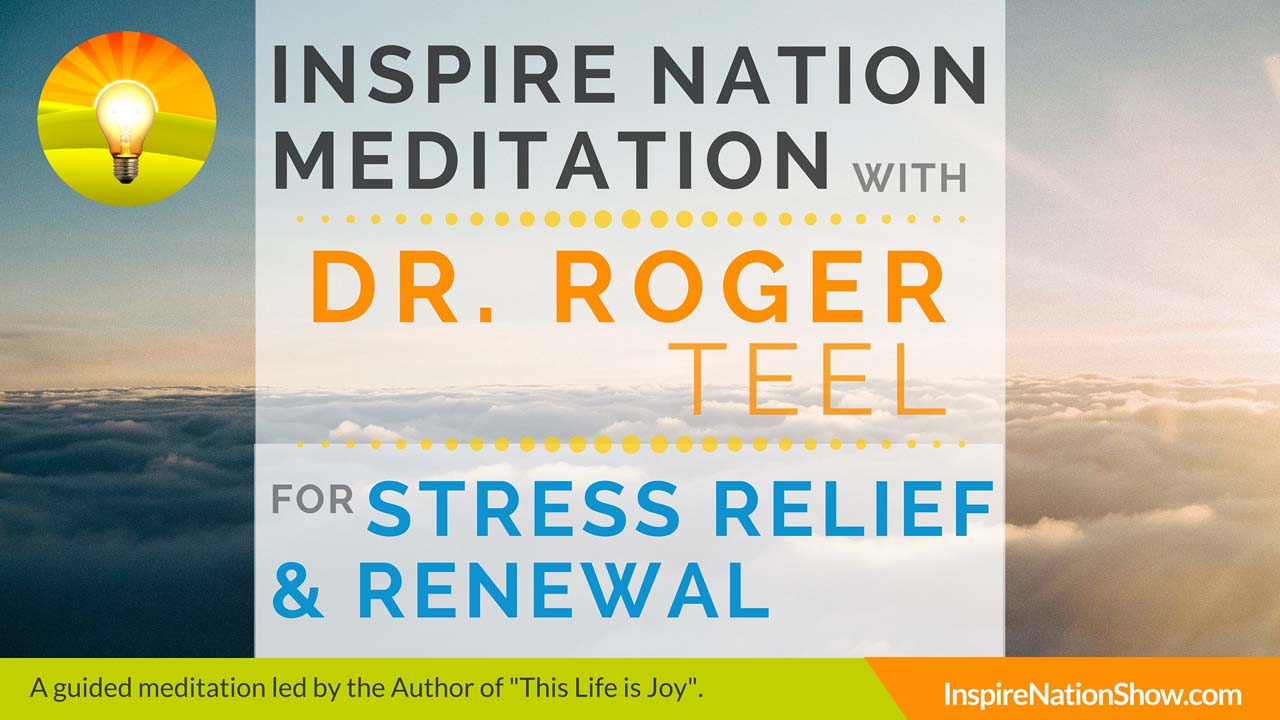 Dr. Roger Teel-Inspire-Nation-Show-Guided-Meditation-podcast-This-Life-Is-Joy-stress-relief-renewal