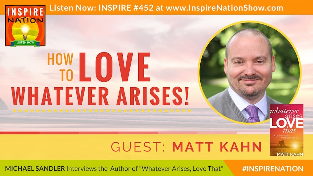 Listen to Michael Sandler chat with Matt Kahn on loving everything that arises in your life!