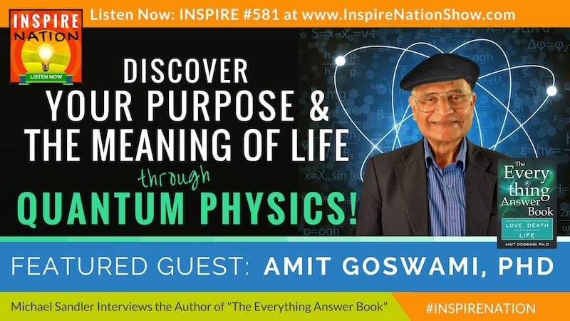 Michael Sandler interviews Amit Goswami on the Everything Answer Book and what quantum science and physics can teach us about love, purpose and the meaning of life!