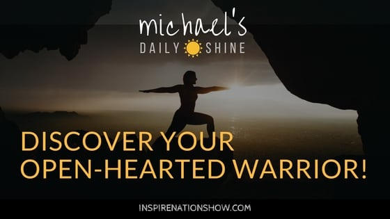 Michael's Daily Shine: Discover Your Open-Hearted Warrior