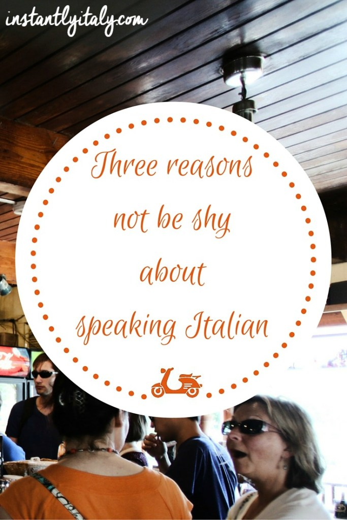 There is no reason to be shy about speaking Italian: let me explain you why