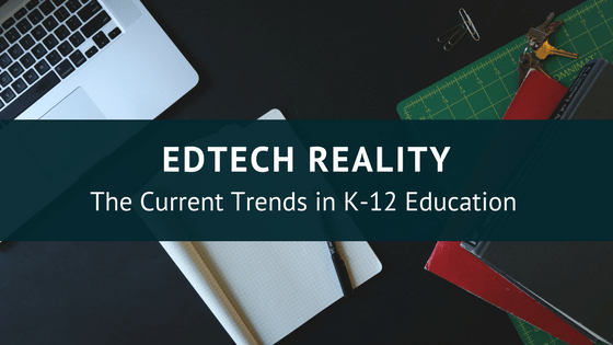 Edtech Reality The Current Trends In K 12 Education Instructional Tech Talk