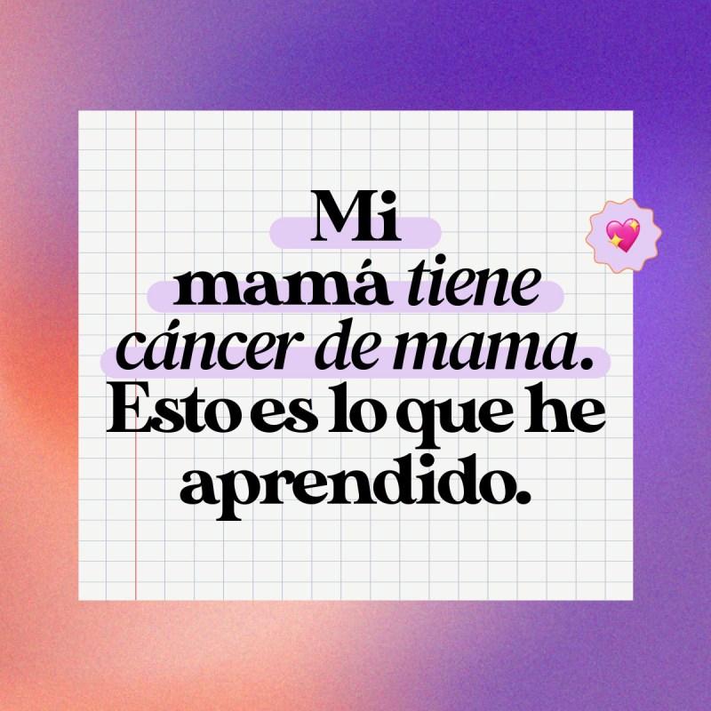 Mi mamá tiene cáncer de mama. Esto es lo que he aprendido