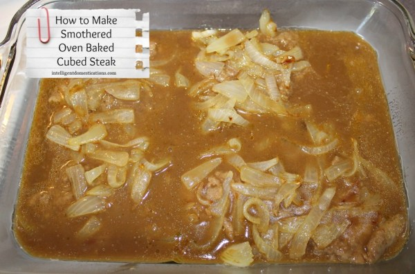 How to make Oven Baked Smothered Cube Steak.Pour the gravy on top of the onions and meat. Complete directions can be found at intelligentdomestications.com