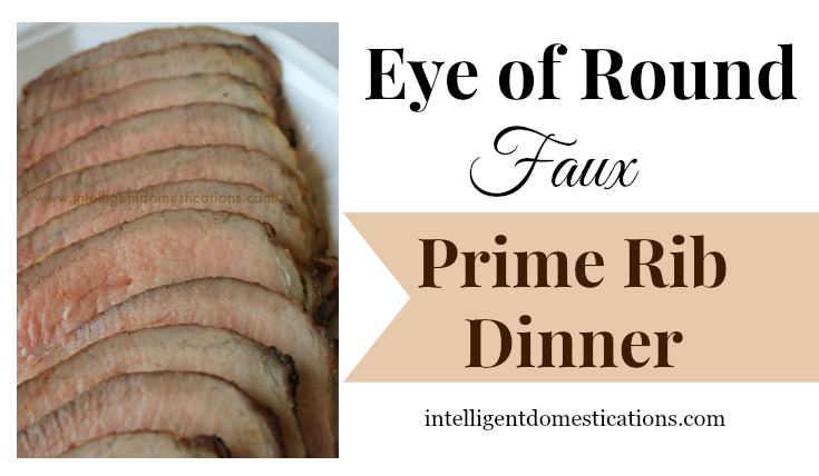 Eye of Round Faux Prime Rib Dinner 735x428 at www.intelligentdomestications.com