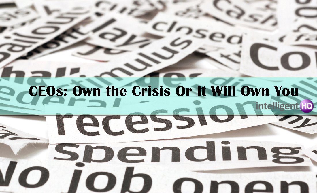 CEOs: Own the Crisis Or It Will Own You. Intelligenthq