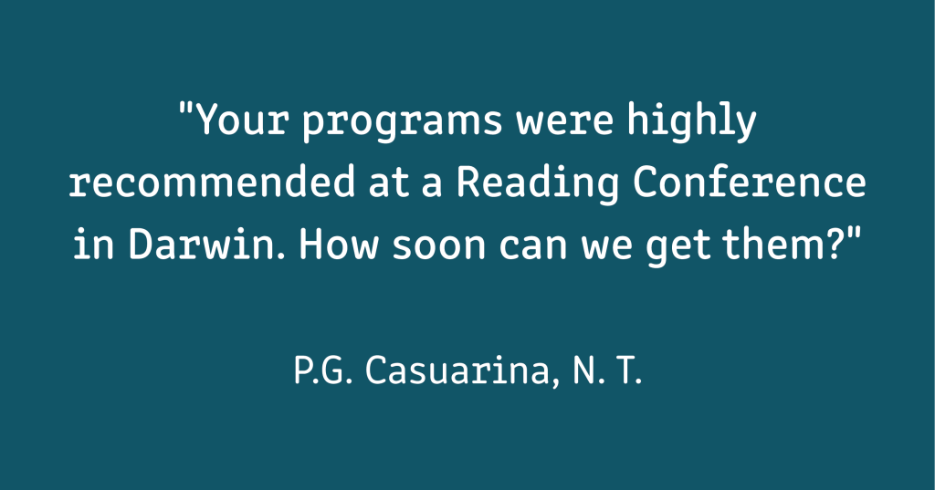 """A testimonial which reads: """"""""Your programs were highly recommended at a Reading Conference in Darwin. How soon can we get them?"""" (P.G. Casuarina, N. T.)""""  White text on a mid-blue background"""