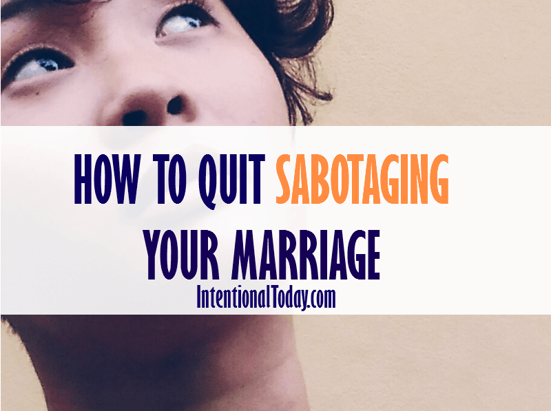 Tips on how to quit sabotaging your marriage