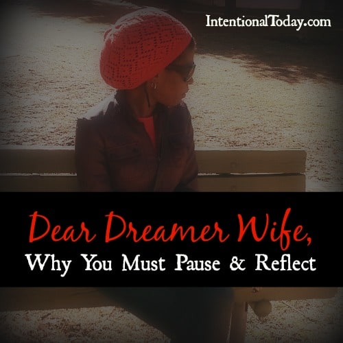 Dear Dreamer Wife, why you must pause and reflect