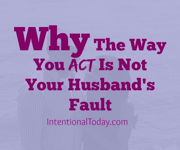 Why the way you act is not your husband's fault