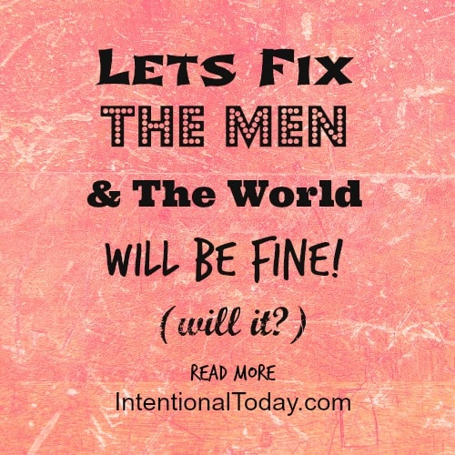 Lets fix the men and the world will be fine! (will it)