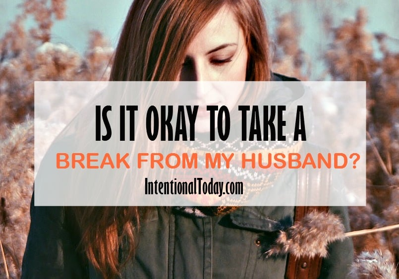 Is it okay to take a break from my husband and marriage?