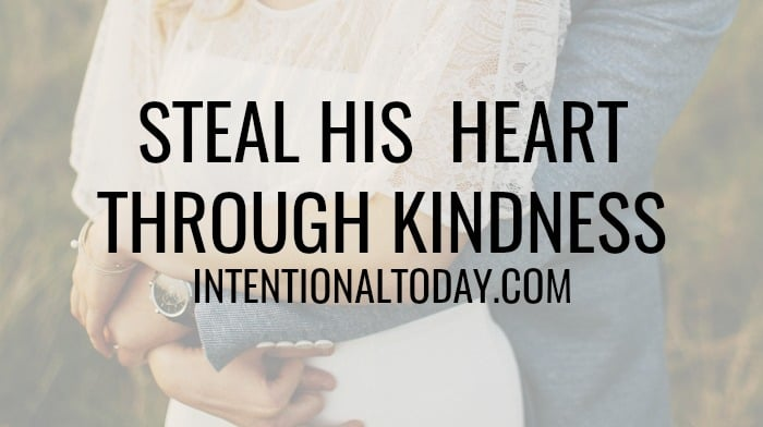 Steal his heart - 3 ideas to practicing acts of kindness in marriage