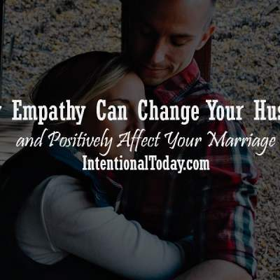How Empathy Can Change Your Husband and Affect Your Marriage