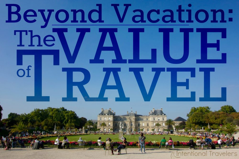 Beyond Vacation: The Value of Travel | Intentional Travelers