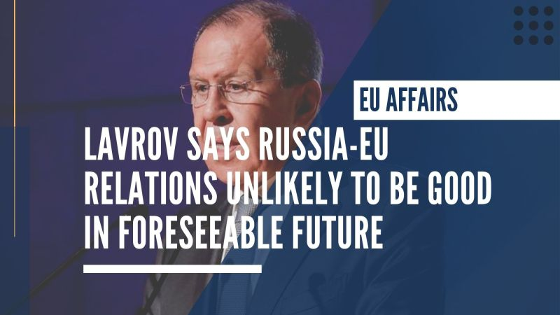 Lavrov says Russia-EU relations unlikely to be good in foreseeable future