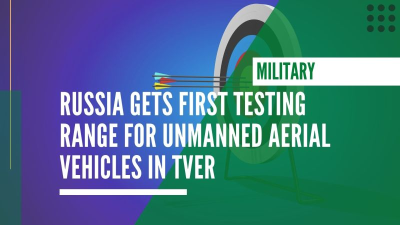 Russia gets first testing range for unmanned aerial vehicles in Tver