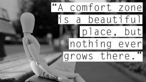 A comfort zones is a beautiful place, but nothing ever grows there.
