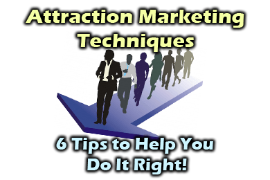 Attraction Marketing Techniques - 6 Tips to Do It Right!