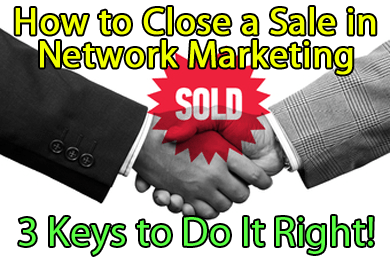 How to Close a Sale in Network Marketing - 3 Keys to Do It Right!