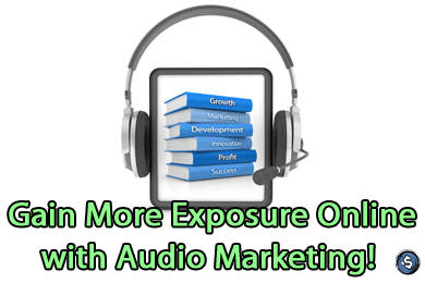 Gain More Exposure Online with Audio Marketing!