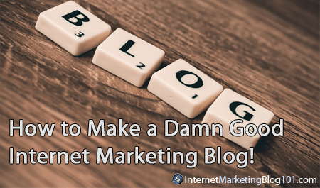 How to Make a Damn Good Internet Marketing Blog!