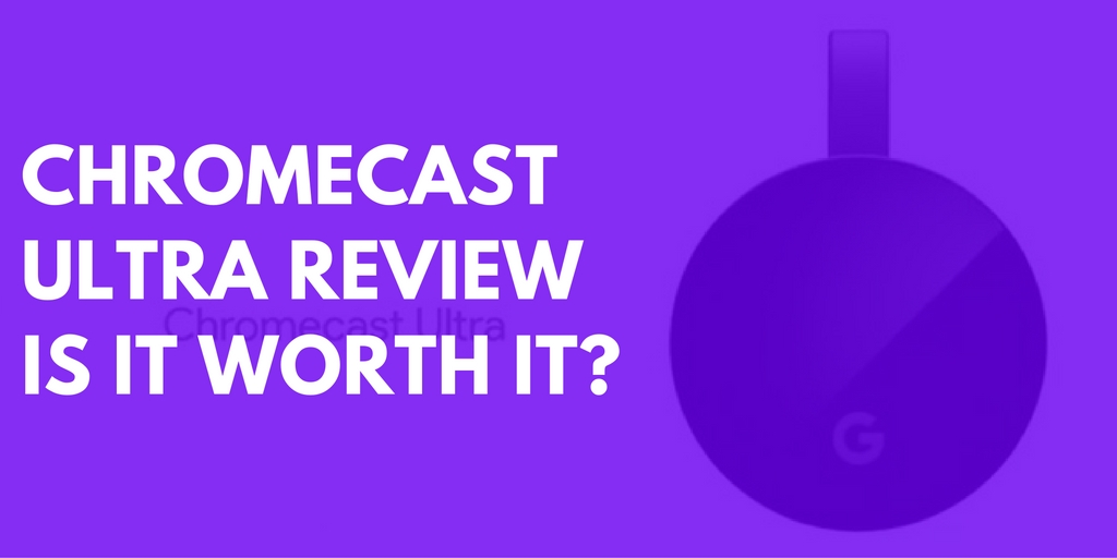 Google Chromecast Ultra Review- Is it worth it?
