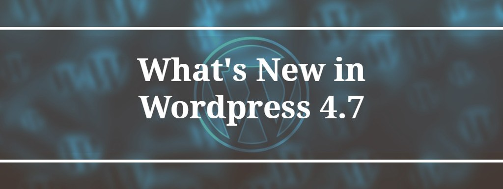 What's New in WordPress 4.7 (General Overview)