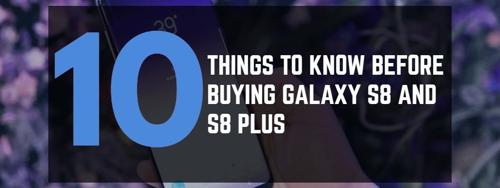 Samsung Galaxy S8 and S8 Plus – 10 Things Before Buying!