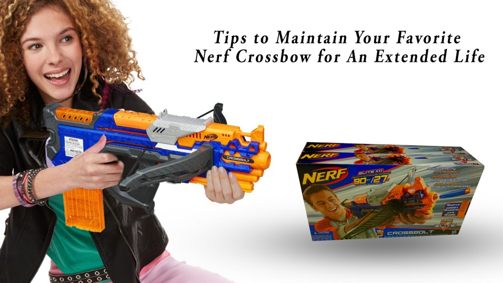 Tips to Maintain Your Favorite Nerf Crossbow for An Extended Life