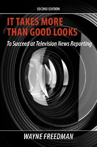 It Takes More Than Good Looks to Succeed at Television News Reporting 2nd Edition - It Takes More Than Good Looks to Succeed at Television News Reporting, 2nd Edition