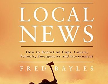 Field Guide to Covering Local News How to Report on Cops Courts Schools Emergencies and Government - Field Guide to Covering Local News: How to Report on Cops, Courts, Schools, Emergencies and Government