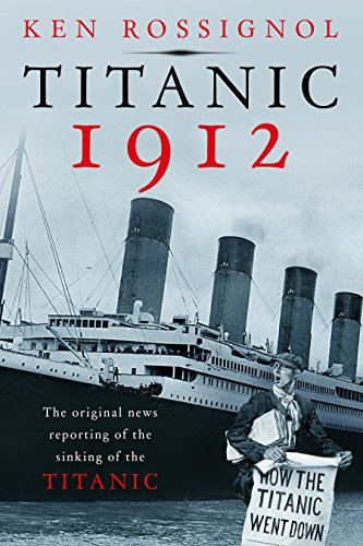 Titanic 1912 The original news reporting of the sinking of the Titanic History of the RMS Titanic series Book 1 - Titanic 1912: The original news reporting of the sinking of the Titanic (History of the RMS Titanic series Book 1)