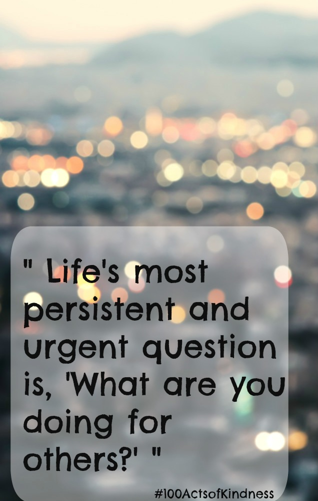 """Life's most persistent and urgent question is, 'What are you doing for others?'  Dr Martin Luther King Jr"