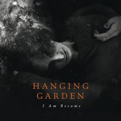 Hanging Garden – I Am Become (2017)