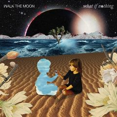 Walk The Moon – What If Nothing (2017)