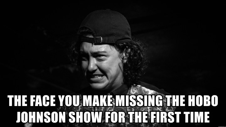 the-face-you-make-missing-the-hobo-johnson-show-for-the-first-time
