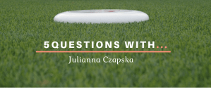 Ultimate Frisbee 5 Questions With Julianna Czapska