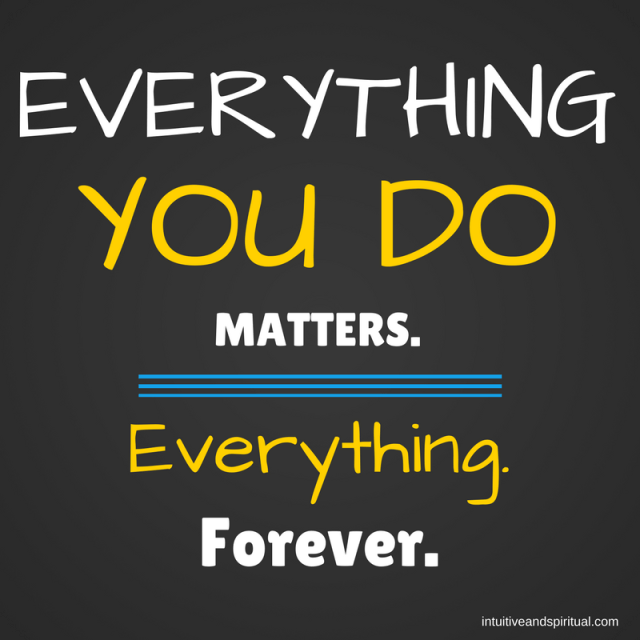 Everything You Do Matters. Everything. Forever.