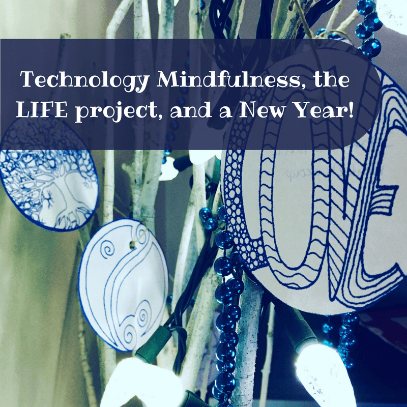 Technology mindfulness was really challenging + the LIFE project + it's a New Year!