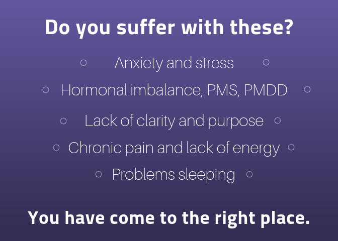 Are you a women who suffers with these? Anxiety and stress, hormonal imbalance, PMS, PMDD, Lack of clarity and purpose, Chronic pain and lack of energy, problems sleeping? You have come to the right place