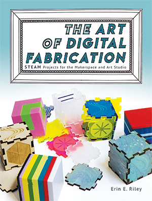 The Art of Digital Fabrication: STEAM Projects for the Makerspace and Art Studio