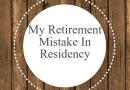 My Retirement Mistake In Residency