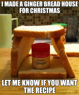 "Four pieces of bread leaning against each other to look like a house and a pot of ginger inside them. The meme says ""I made a ginger bread house for Christmas. Let me know if you want the recipe."