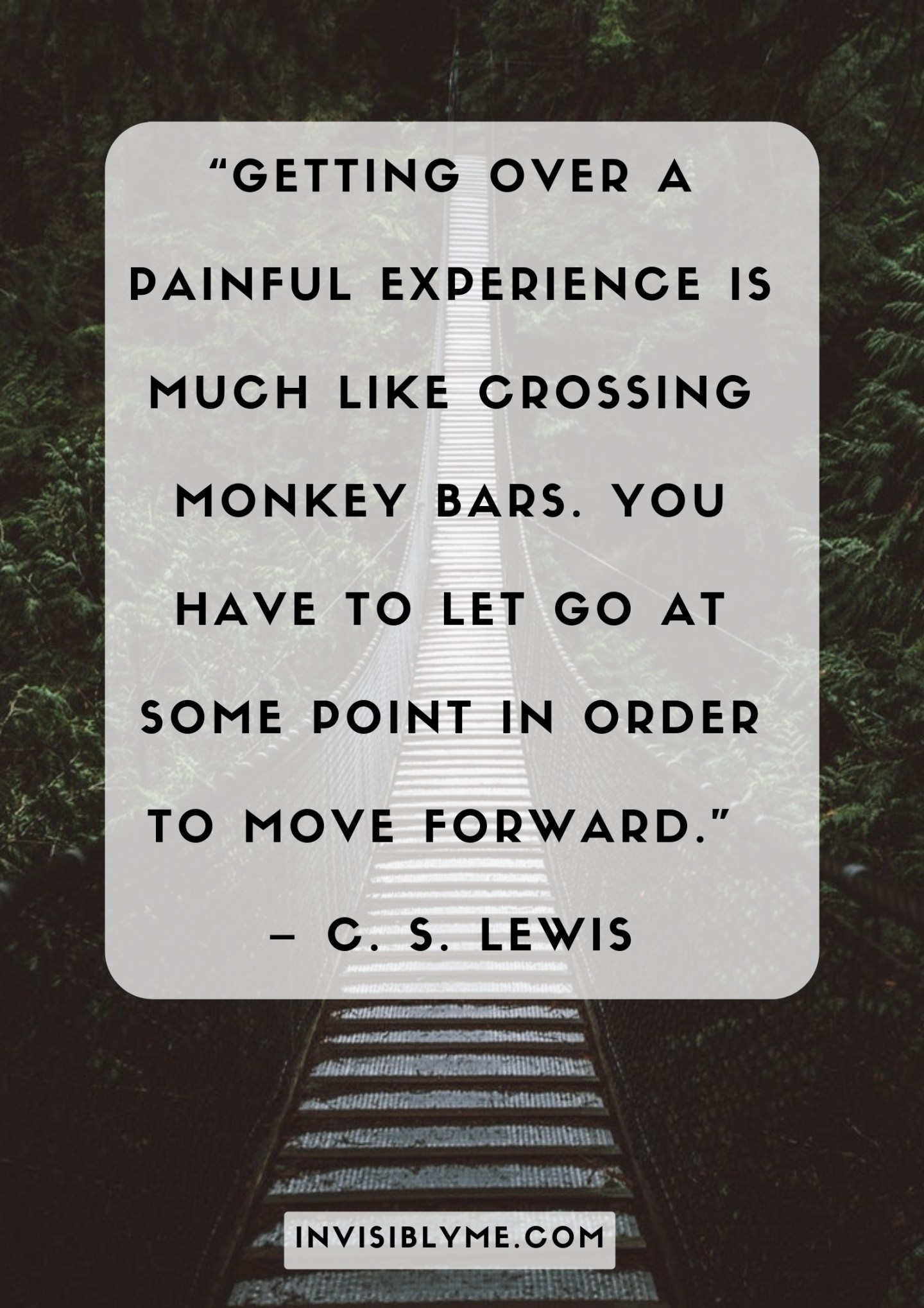 """Getting over a painful experience is much like crossing monkey bars. You have to let go at some point in order to move forward"" Quote by C.S. Lewis."