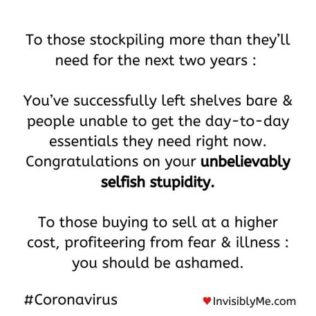 """Text on a white background that reads: """"To those stockpiling more than they'll need for the next two years: You've successfully left shelves bare & people unable to get the day to day essentials they need right now. Congratulations on your unbelievably selfish stupidity. To those buying to sell at a higher cost, profiteering from fear & illness: you should be ashamed"""". #coronavirus."""
